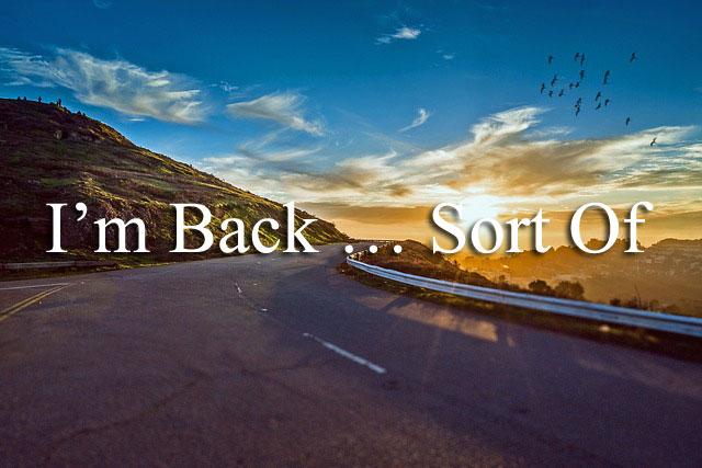 I'm Back … Sort Of