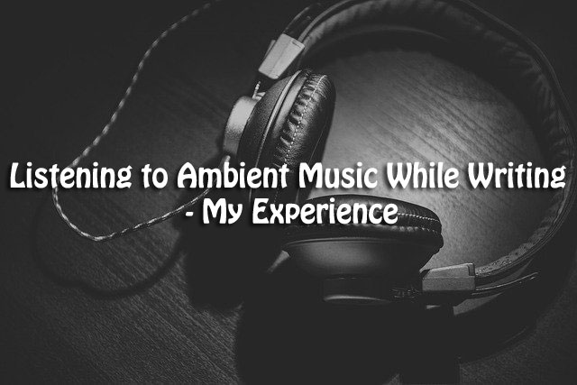 Listening to Ambient Music While Writing - My Experience