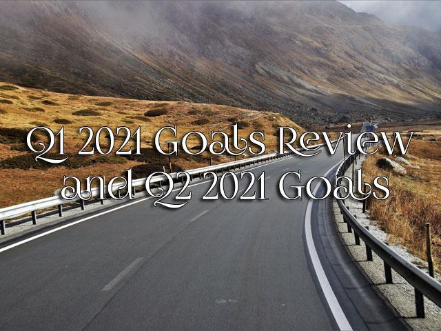 Q1 2021 Goals Review and Q2 2021 Goals
