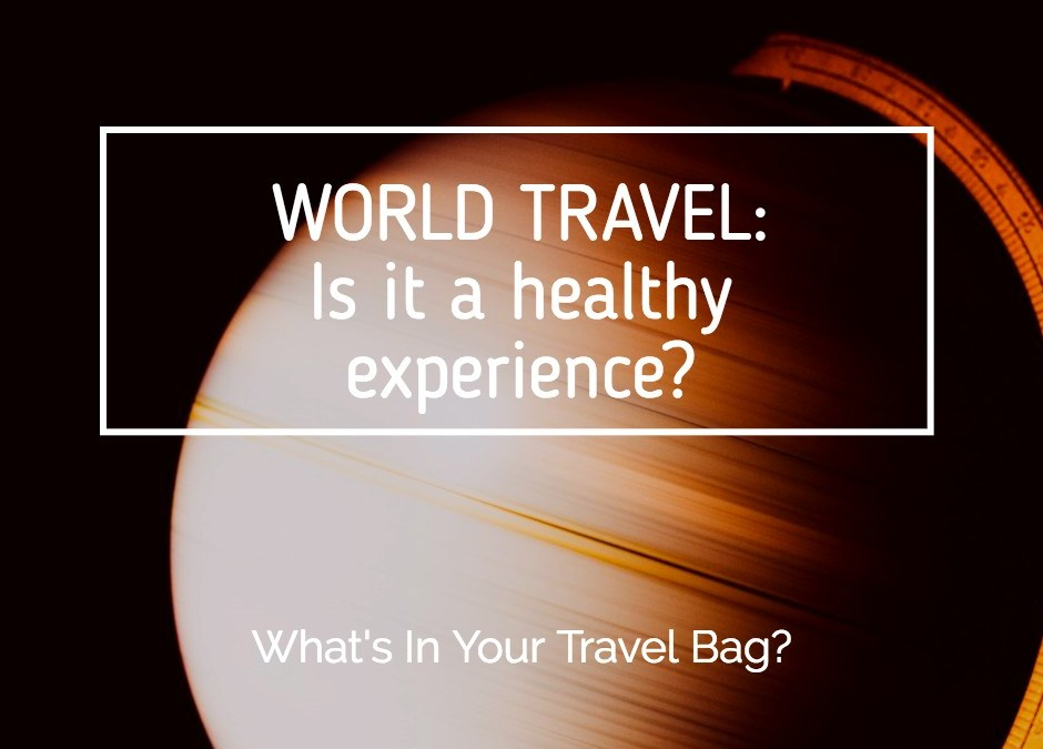 World Travel: Is It a Healthy Experience? What's In Your Travel Bag?