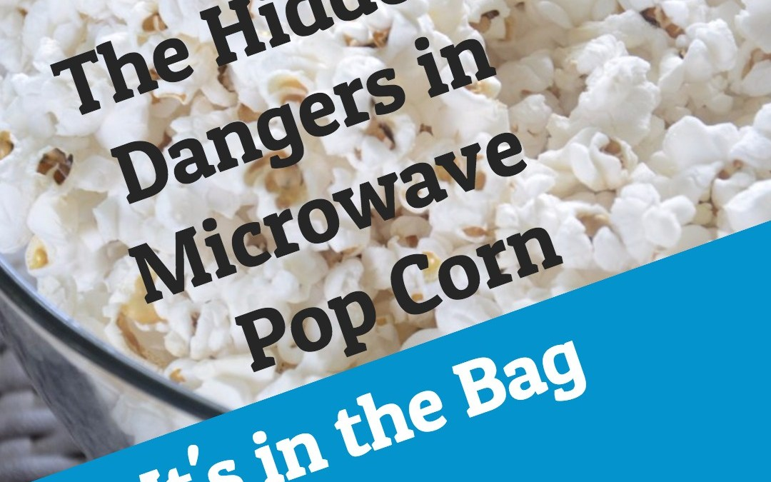The Hidden Dangers of Microwave Popcorn-It's In the Bag