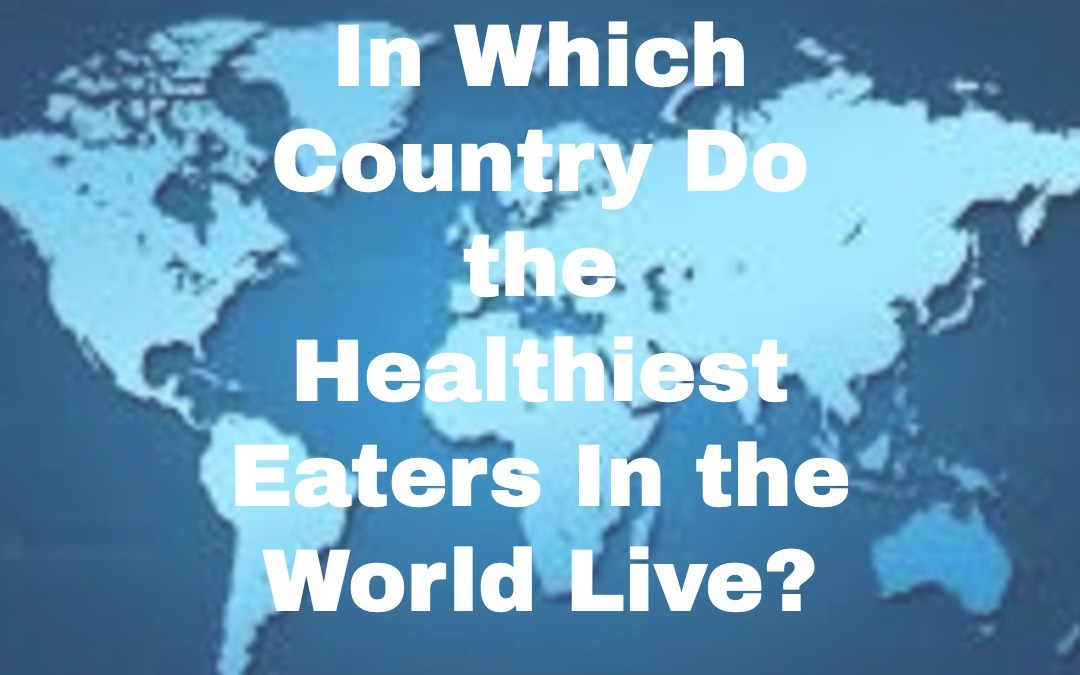 In Which Country Do the Healthiest Eaters In the World Live?