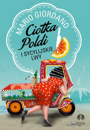 ciotka poldi i sycylijskie lwy, ksiązki o Sycylii, sycylia w literaturze, sycylia literatura, sycylia książka, książki o sycylii, książka na urlop, książka na wakacje, co przeczytać na wakacjach, jaka książkę zabrać na wakacje, wakacje z książką, podróż literacka, książki z sycylią w tle, sycylijska powieść, opowieść o sycylii