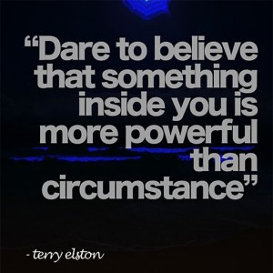 dare to believe that something inside you is more powerful than circumstance