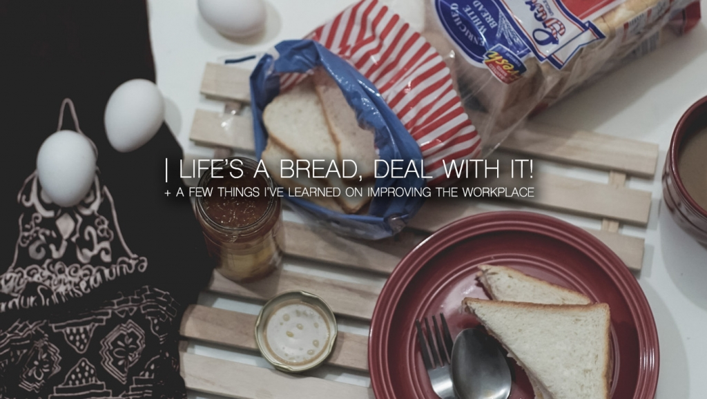 Life's a Bread, deal with it! + A few things i've learned on improving the workplace