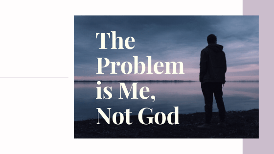 The Problem is Me, Not God