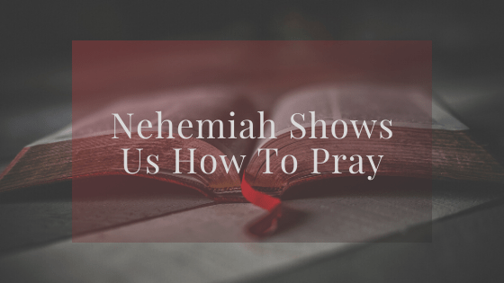 Nehemiah Shows Us How To Pray