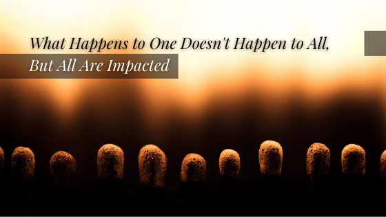 What Happens to One Doesn't Happen to All, But All Are Impacted