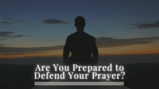 Are You Prepared to Defend Your Prayer?