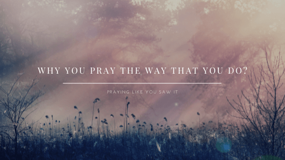 Why You Pray The Way That You Do?