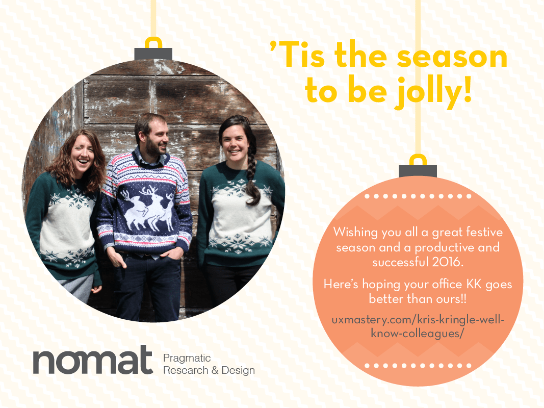 Nomat Xmas card: Tis the season to be jolly. Wishing you all a  great festive season and a productive and successful 2016. Here's hoping you office KK goes better than ours!! www.uxmastery.com/kris-kringle-well-know-colleagues/