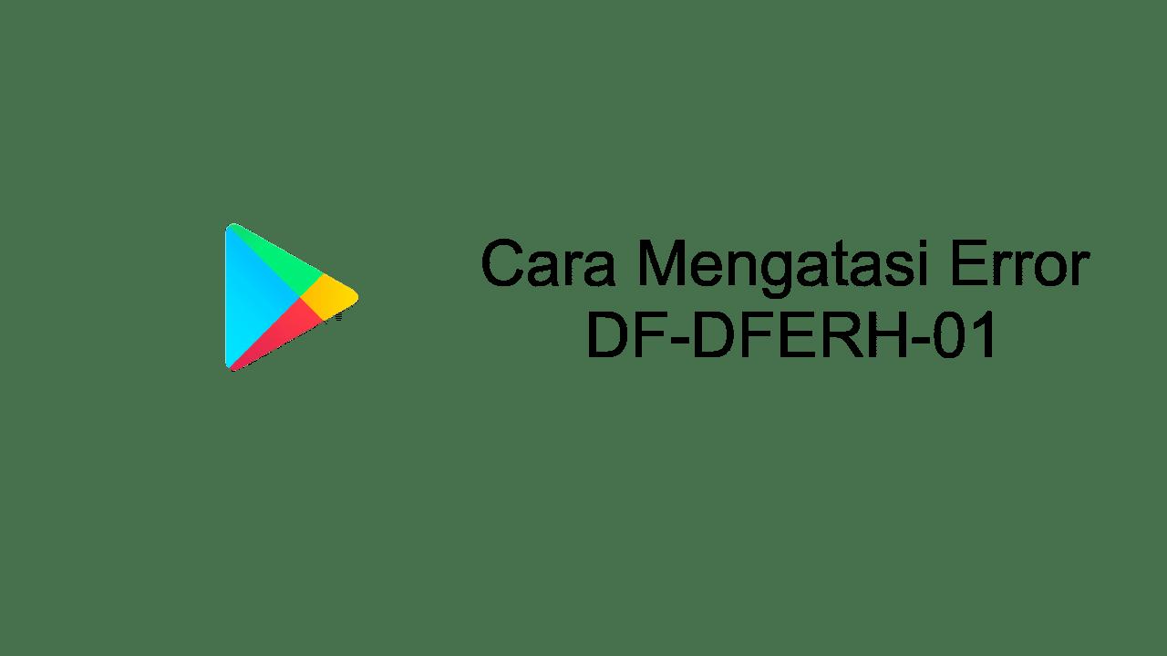 cara mengatasi error DF-DFERH-01 google play store