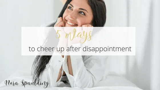 5 ways to cheer up after disappointment