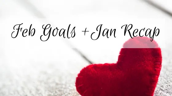Feb Goals + Jan Recap