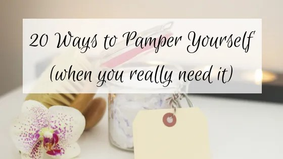 20 Ways to Pamper Yourself (when you really need it)