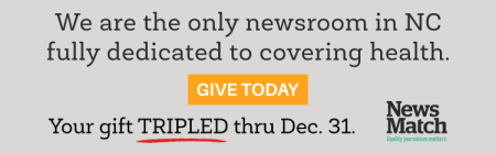 NewsMatch announcement: We are the only newsroom in NC fully dedicated to covering health. Your donation TRIPLED thru Dec. 31 thanks to NewsMatch. Donate at https://www.northcarolinahealthnews.org/support-health-journalism-matters/