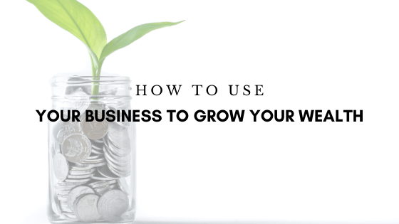 How to Use Your Business to Grow Your Wealth
