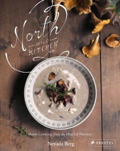 North Wild Kitchen: Cooking From the Heart of Norway