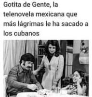 May be a meme of 3 people and text that says 'Gotita de Gente, la telenovela mexicana que más lágrimas le ha sacado a los cubanos'