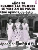 May be an image of 3 people, people standing and text that says 'AÃ'OS 50 I CUANDO LAS MUJERES SE VESTÍAN DE MUJER Qué opinas,de ésta época?? Bonita ó fea'