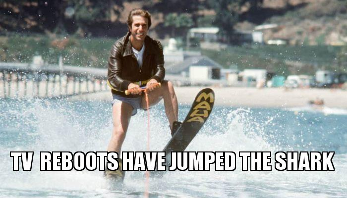 Give TV Reboots The Boot! (Networks Jump The Shark Every Fall Season)