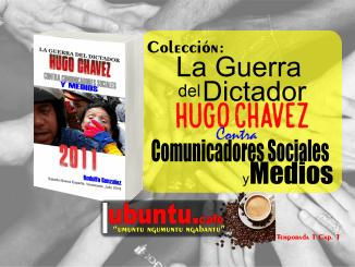 La Guerra del Dictador Hugo Chavez contra Comunicadores Sociales y Medios desde 2004 hasta 2012