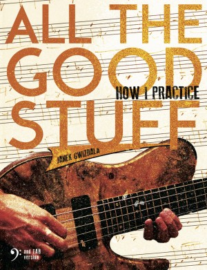 All The Good Stuff – How I Practice by Janek Gwizdala