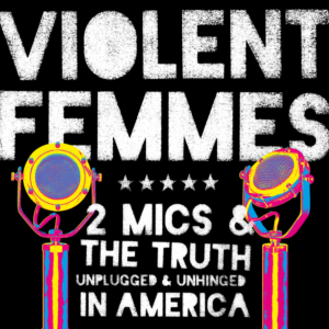 Violent Femmes: Two Mics & The Truth: Unplugged & Unhinged In America