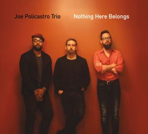 Joe Policastro: Trio Nothing Here Belongs