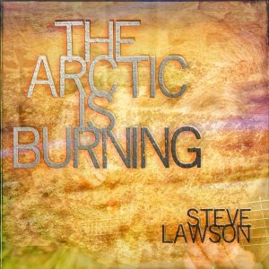 Steve Lawson: The Arctic is Burning
