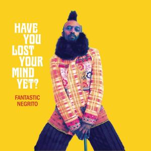 Fantastic Negrito: Have You Lost Your Mind Yet?