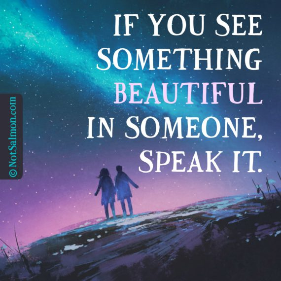 If you see something beautiful in someone, speak it ...