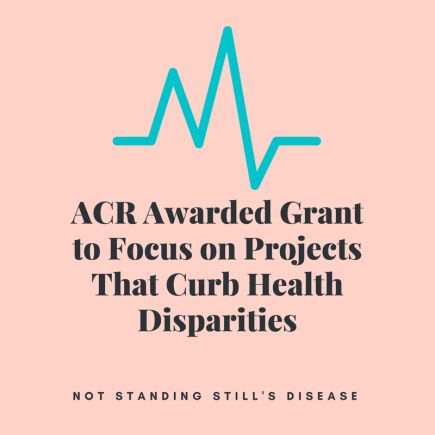 """pink background with teal heartbeat line above black text: """"ACR Awarded Grant to Focus on Projects That Curb Health Disparities"""" and """"Not Standing Still's Disease"""""""