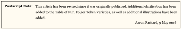 Postscript Note: This article has been revised since it was originally published. Additional clarification has been added to the Table of N.C. Folger token Varieties, as well as additional illustrations have been added. Aaron Packard, 9 May 2016