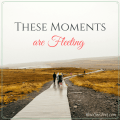 These Moments are Fleeting - NowOneFoot.com