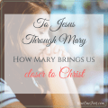 To Jesus Through Mary - 3 Ways Mary Brings Us Closer to Christ - Now One Foot