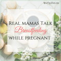 Real Mamas Talk Breastfeeding While Pregnant - NowOneFoot.com