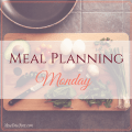 Meal Planning Monday | meal planning tips | meal planning accountability | busy mom tips | frugal mom tips | easy meal ideas