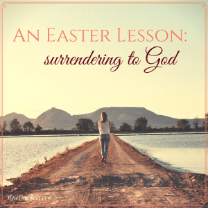 An Easter Lesson in surrendering to God