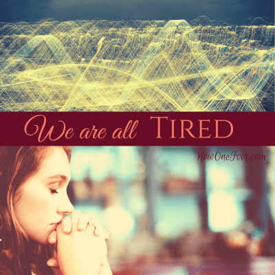 We are all tired