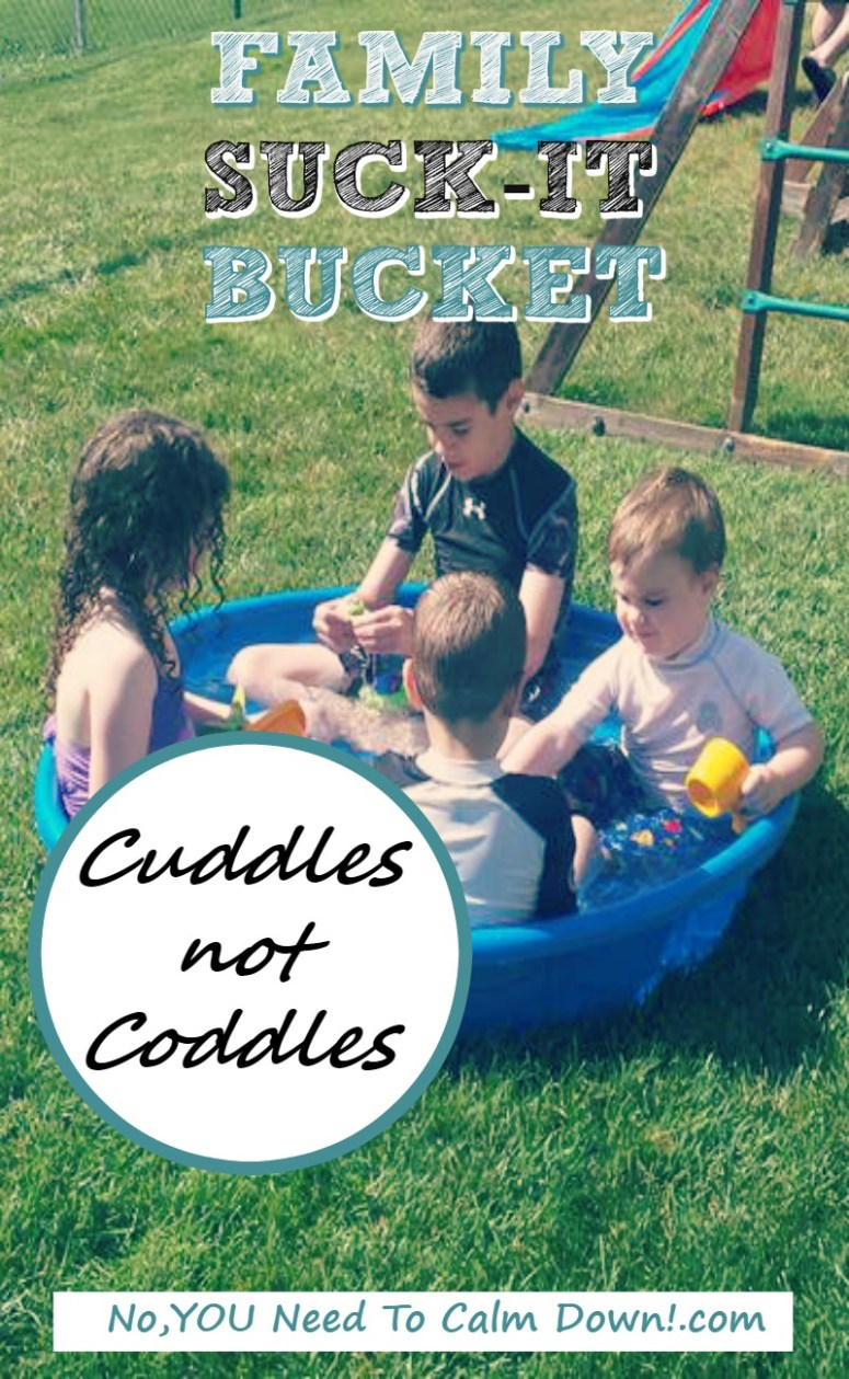 Family suck-it bucket. Cuddles not coddles!