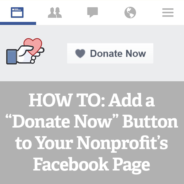 """HOW TO: Add a """"Donate Now"""" Button to Your Nonprofit's Facebook Page"""