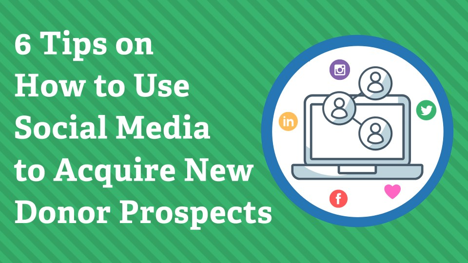 6 Tips on How to Use Social Media to Acquire New Donor Prospects