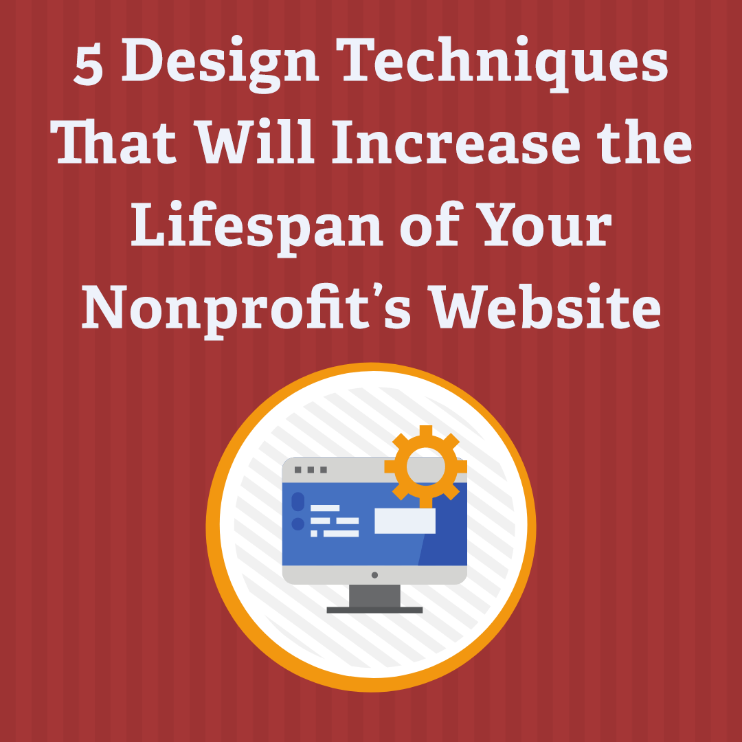5 Design Techniques That Will Increase the Lifespan of Your Nonprofit's Website