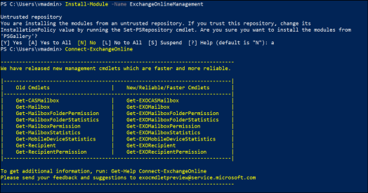 """-Name ExchangeOn1ineManagement  PS C: Install-Module  Untrusted repository  You are installing the modules from an untrusted repository. If you trust this repository, change its  Installationpolicy value by running the Set-PSRepository cmdlet. Are you sure you want to install the modules from  [Y] yes [A] yes to All [N] NO [L] NO to All [S] Suspend  PS C: Connect-Exchangeonline  We have released new management cmdlets which are faster and  Help (default is """"N""""): a  more reliable.  Cmdlets  Old  Cmdlets  Get -CASMai1box  -Mailbox  Get  Get-MailboxF01derPermission  Get-MailboxF01derStatistics  -Mail  Get  Get-MailboxStatistics  -MobileDeviceStatistics  Get  -Recipient  Get  -RecipientPermission  Get  New/Re1iab1e/Faster  -EXOCASMai1box  Get  Get -Exomailbox  Get  Get  Get  Get  Get  To get additional information,  Please send your feedback and  run: Get-Help  suggestions to  Get-EXOMai1boxF01derPermission  -EXOMai1boxF01derStatistics  - EXOMai1boxPermission  Get -EXOMai1boxStatistics  -EXOMobi1eDeviceStatistics  -EXORecipient  - EXORecipientPermission  Connect -Exchangeonline  exocmdletpreview@service.mic rosoft.com"""