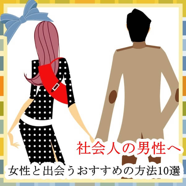 社会人の男性におすすめの女性と出会う方法