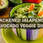 blackened jalapeno avocado veggie dip