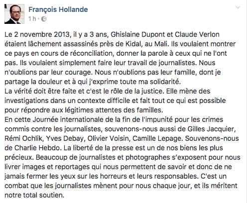 Le 2 novembre 2013, il y a 3 ans, Ghislaine Dupont et Claude Verlon étaient lâchement assassinés près de Kidal, au Mali. Ils voulaient montrer ce pays en cours de réconciliation, donner la parole à ceux qui ne l'ont pas. Ils voulaient simplement faire leur travail de journalistes. Nous n'oublions par leur courage. Nous n'oublions pas leur famille, dont je partage la douleur et à qui j'exprime toute ma solidarité. La vérité doit être faite et c'est le rôle de la justice. Elle mène des investigations dans un contexte difficile et fait tout ce qui est possible pour répondre aux légitimes attentes des familles. En cette Journée internationale de la fin de l'impunité pour les crimes commis contre les journalistes, souvenons-nous aussi de Gilles Jacquier, Rémi Ochlik, Yves Debay, Olivier Voisin, Camille Lepage. Souvenons-nous de Charlie Hebdo. La liberté de la presse est un de nos biens les plus précieux. Beaucoup de journalistes et photographes s'exposent pour nous livrer images et reportages qui nous permettent de savoir et donc de ne jamais fermer les yeux sur les horreurs et leurs responsables. C'est un combat que les journalistes mènent pour nous chaque jour, et ils méritent notre total soutien.
