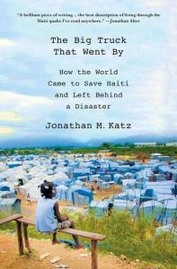 Jonathan Katz's The Big Truck That Went By: How The World Came To Save Haiti and Left Behind a Disaster