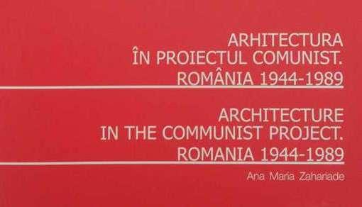 Arhitectura in proiectul comunist. Romania 1944-1989 de Ana Maria Zahariade
